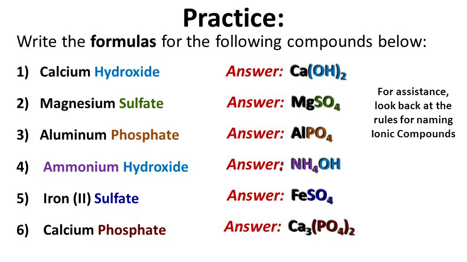 Practice: formulas Write the formulas for the following compounds below: 1)Calcium Hydroxide 2)Magnesium Sulfate 3)Aluminum Phosphate 4) Ammonium Hydroxide 5) Iron (II) Sulfate 6) Calcium Phosphate Ca(OH) 2 Answer: Ca(OH) 2 MgSO 4 Answer: MgSO 4 AlPO 4 Answer: AlPO 4 : NH 4 OH Answer: NH 4 OH FeSO 4 Answer: FeSO 4 Ca 3 (PO 4 ) 2 Answer: Ca 3 (PO 4 ) 2 For assistance, look back at the rules for naming Ionic Compounds
