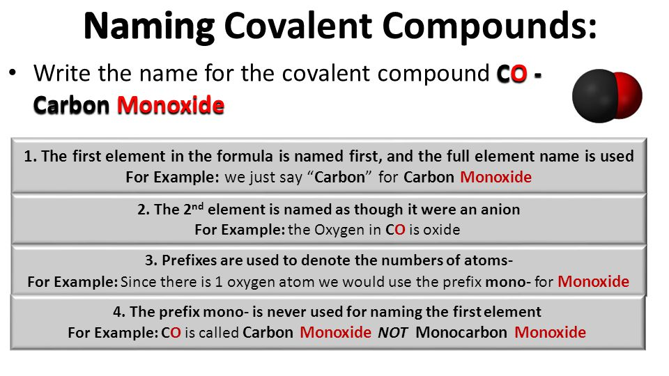 CO - Carbon Monoxide Write the name for the covalent compound CO - Carbon Monoxide 1. The first element in the formula is named first, and the full el