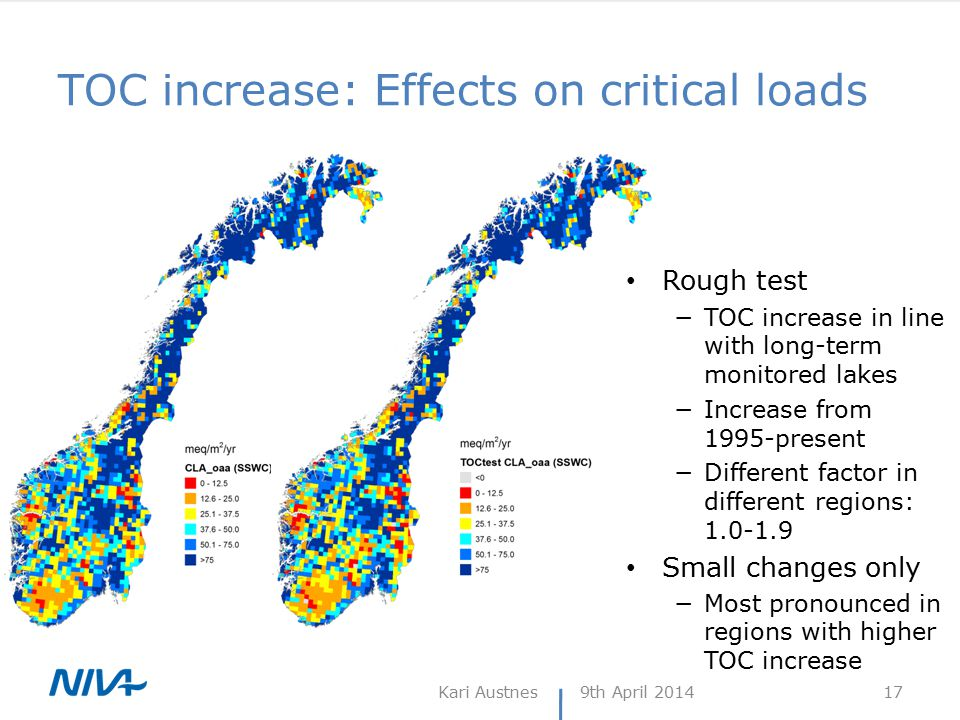 TOC increase: Effects on critical loads 9th April 2014Kari Austnes 17 Rough test −TOC increase in line with long-term monitored lakes −Increase from 1