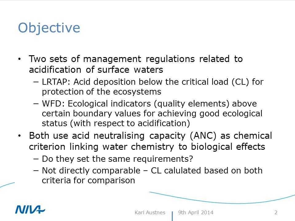 Critical loads for surface waters SSWC and FAB the commonly used models Both use ANC limit as link chemistry-biology −The criterion we want to compare with the ANC criterion in the WFD SSWC: CL(A) = BC 0 - ANC limit −BC 0 : Flux of (non-marine) base cations from the catchment in pre-acidification times −ANC limit Minimum ANC to avoid harmful effects on selected biota Originally a fixed limit at 20 eq/l  95% probability of no damage 9th April 2014Kari Austnes 3 Lien et al.
