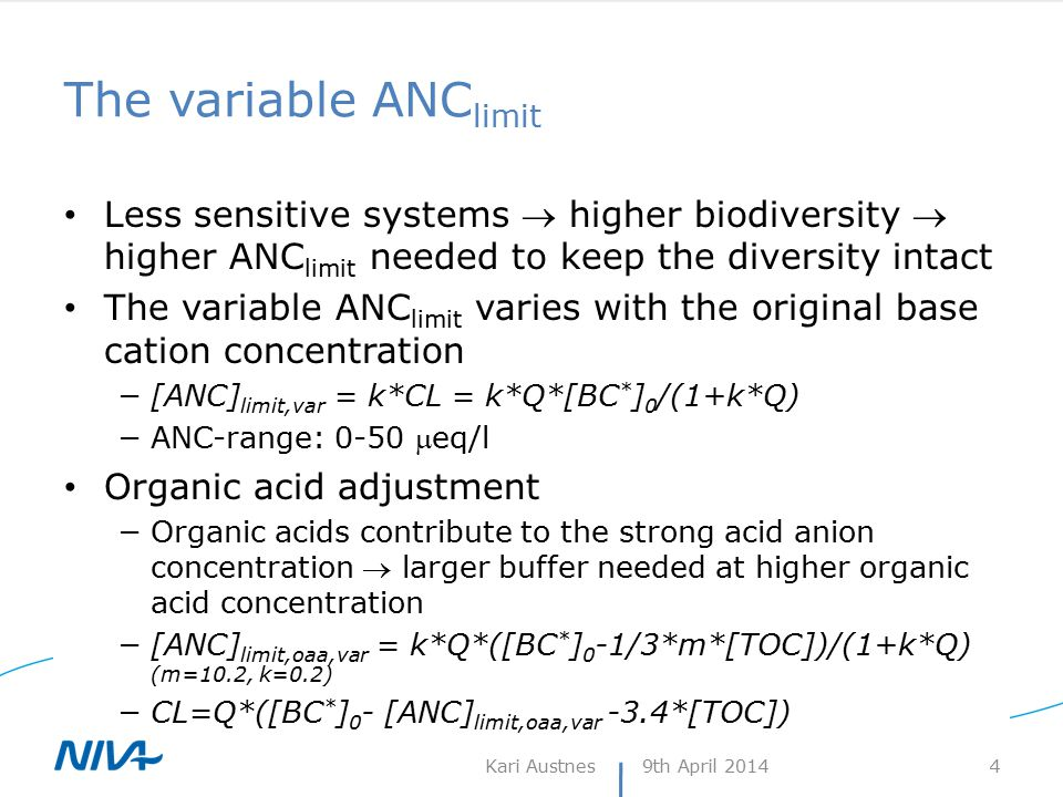 The variable ANC limit Less sensitive systems  higher biodiversity  higher ANC limit needed to keep the diversity intact The variable ANC limit varies with the original base cation concentration −[ANC] limit,var = k*CL = k*Q*[BC * ] 0 /(1+k*Q) −ANC-range: 0-50 eq/l Organic acid adjustment −Organic acids contribute to the strong acid anion concentration  larger buffer needed at higher organic acid concentration −[ANC] limit,oaa,var = k*Q*([BC * ] 0 -1/3*m*[TOC])/(1+k*Q) (m=10.2, k=0.2) −CL=Q*([BC * ] 0 - [ANC] limit,oaa,var -3.4*[TOC]) 9th April 2014Kari Austnes 4