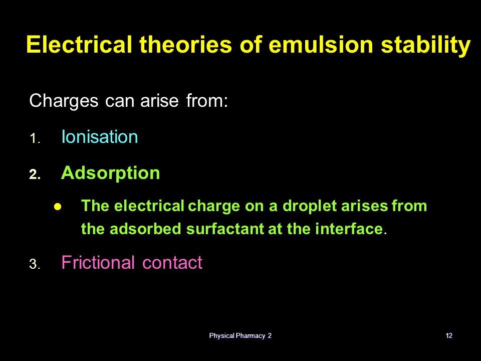 Physical Pharmacy 212 Electrical theories of emulsion stability Charges can arise from: 1. 1. Ionisation 2. 2. Adsorption The electrical charge on a d