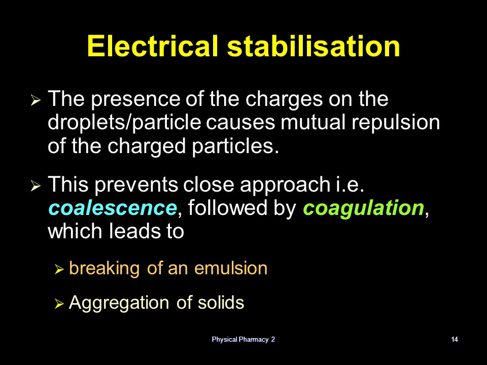 Physical Pharmacy 214 Electrical stabilisation   The presence of the charges on the droplets/particle causes mutual repulsion of the charged particl