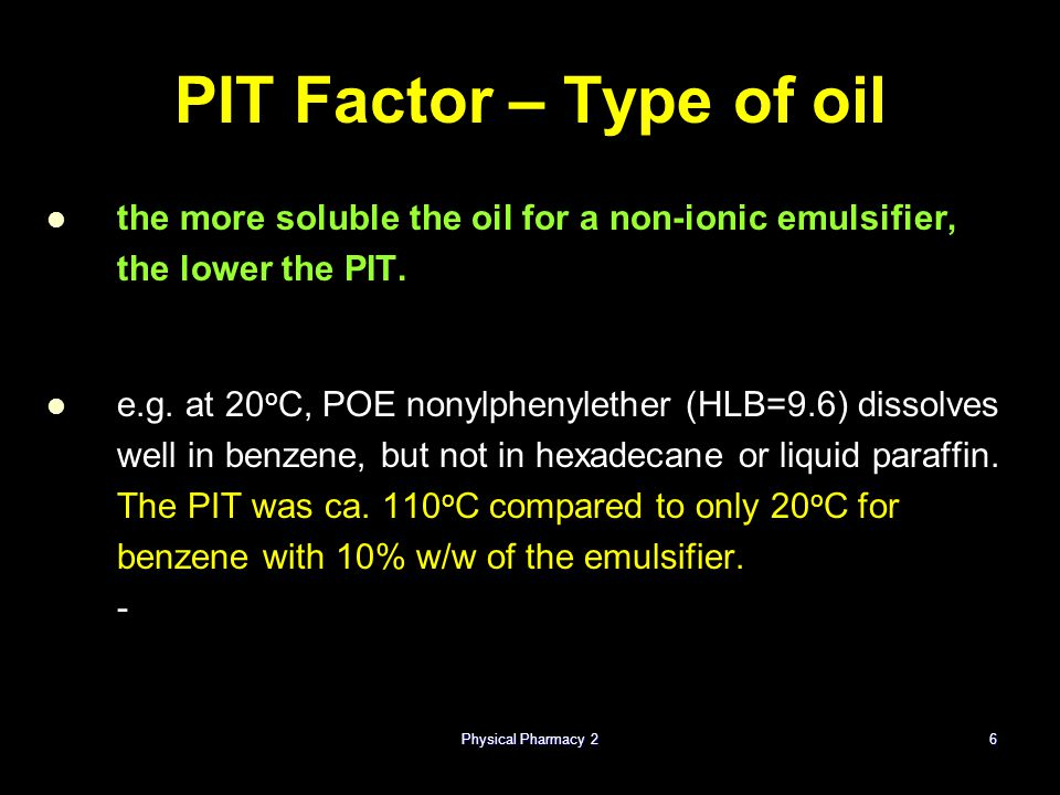 6 PIT Factor – Type of oil the more soluble the oil for a non-ionic emulsifier, the lower the PIT. e.g. at 20 o C, POE nonylphenylether (HLB=9.6) diss