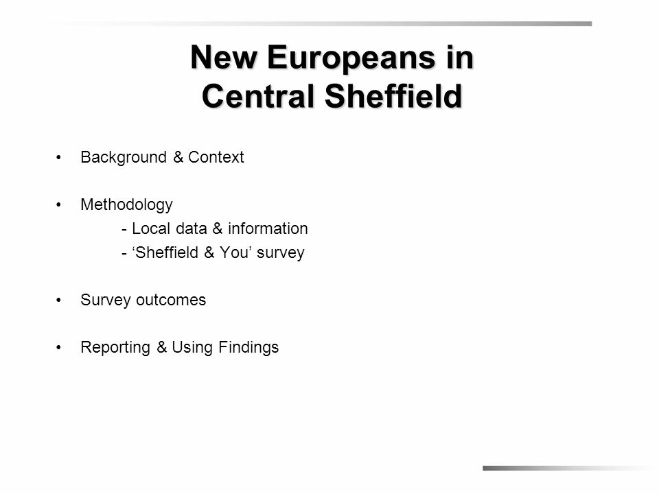 Background & Context Methodology - Local data & information - 'Sheffield & You' survey Survey outcomes Reporting & Using Findings New Europeans in Cen