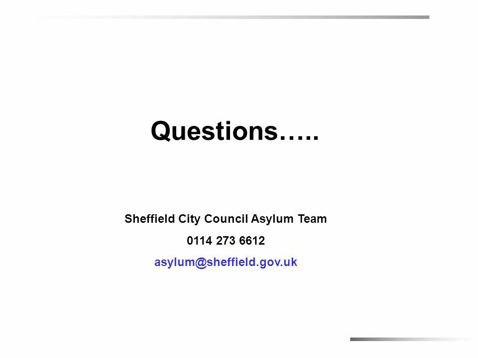 Questions….. Sheffield City Council Asylum Team 0114 273 6612 asylum@sheffield.gov.uk