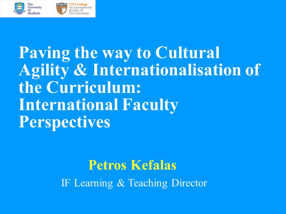 Paving the way to Cultural Agility & Internationalisation of the Curriculum: International Faculty Perspectives Petros Kefalas IF Learning & Teaching Director