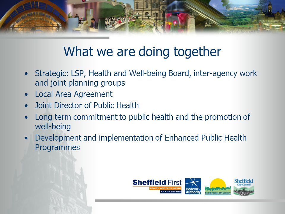 What we are doing together Strategic: LSP, Health and Well-being Board, inter-agency work and joint planning groups Local Area Agreement Joint Director of Public Health Long term commitment to public health and the promotion of well-being Development and implementation of Enhanced Public Health Programmes