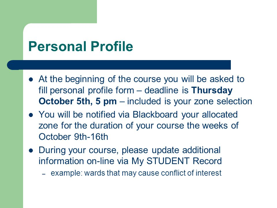 Personal Profile At the beginning of the course you will be asked to fill personal profile form – deadline is Thursday October 5th, 5 pm – included is your zone selection You will be notified via Blackboard your allocated zone for the duration of your course the weeks of October 9th-16th During your course, please update additional information on-line via My STUDENT Record – example: wards that may cause conflict of interest