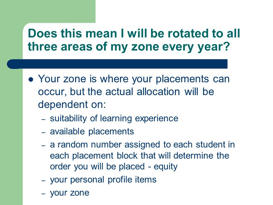 Does this mean I will be rotated to all three areas of my zone every year? Your zone is where your placements can occur, but the actual allocation wil