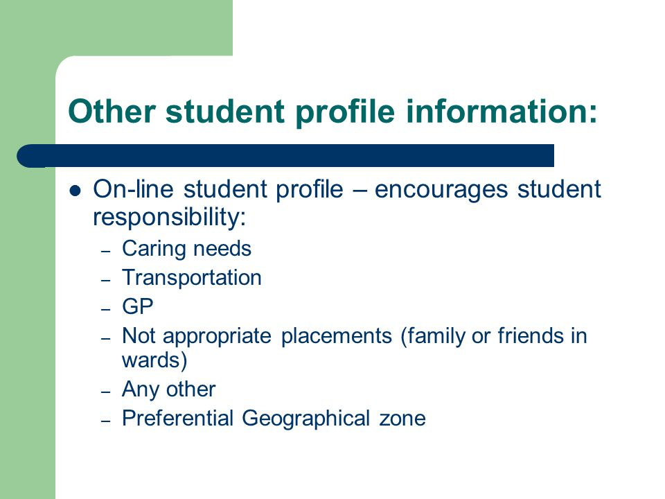 Other student profile information: On-line student profile – encourages student responsibility: – Caring needs – Transportation – GP – Not appropriate placements (family or friends in wards) – Any other – Preferential Geographical zone