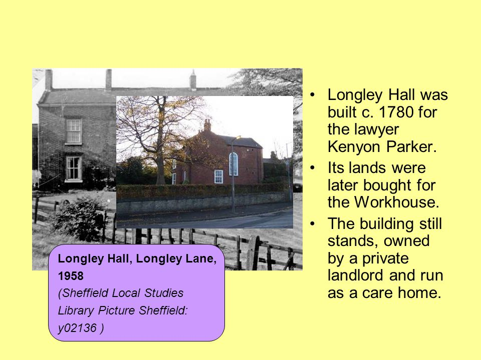 Longley Hall was built c. 1780 for the lawyer Kenyon Parker. Its lands were later bought for the Workhouse. The building still stands, owned by a priv