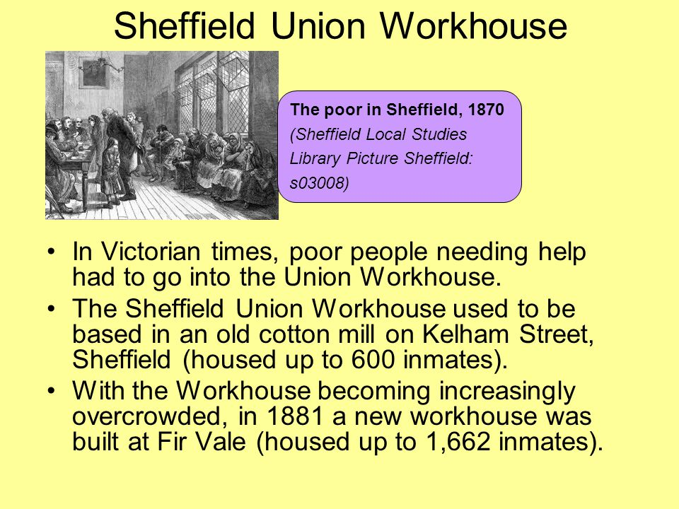 Sheffield Union Workhouse In Victorian times, poor people needing help had to go into the Union Workhouse. The Sheffield Union Workhouse used to be ba