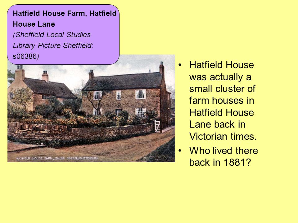 Hatfield House was actually a small cluster of farm houses in Hatfield House Lane back in Victorian times. Who lived there back in 1881? Hatfield Hous