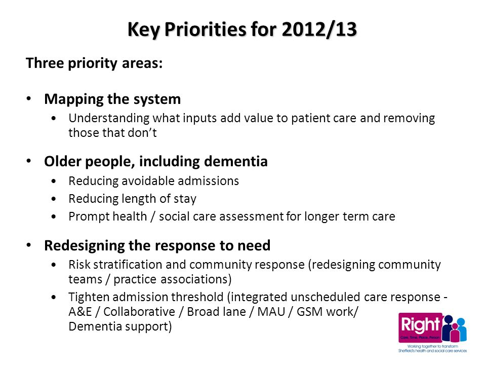 Three priority areas: Mapping the system Understanding what inputs add value to patient care and removing those that don't Older people, including dementia Reducing avoidable admissions Reducing length of stay Prompt health / social care assessment for longer term care Redesigning the response to need Risk stratification and community response (redesigning community teams / practice associations) Tighten admission threshold (integrated unscheduled care response - A&E / Collaborative / Broad lane / MAU / GSM work/ Dementia support) Key Priorities for 2012/13