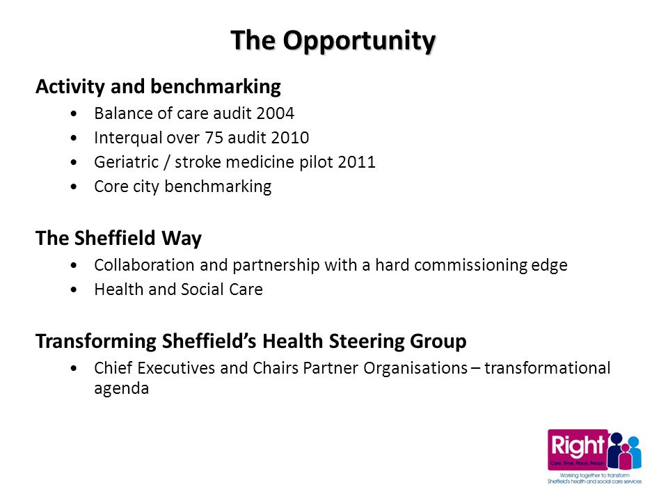 Activity and benchmarking Balance of care audit 2004 Interqual over 75 audit 2010 Geriatric / stroke medicine pilot 2011 Core city benchmarking The Sheffield Way Collaboration and partnership with a hard commissioning edge Health and Social Care Transforming Sheffield's Health Steering Group Chief Executives and Chairs Partner Organisations – transformational agenda The Opportunity