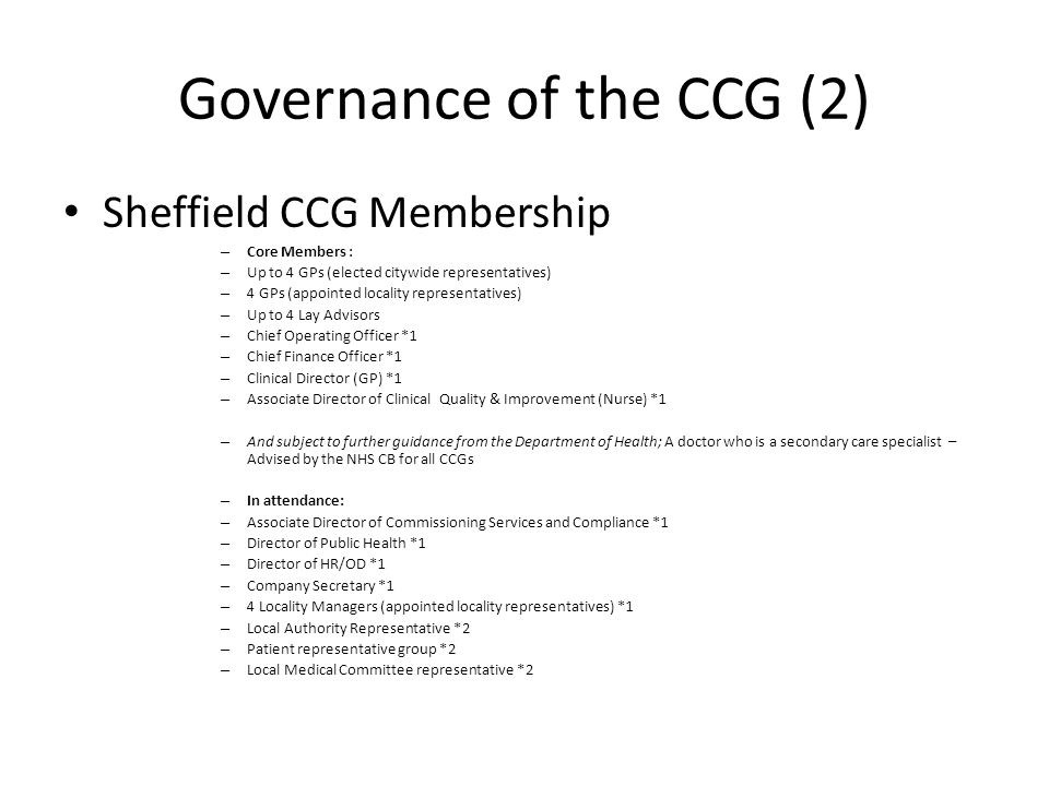 Governance of the CCG (2) Sheffield CCG Membership – Core Members : – Up to 4 GPs (elected citywide representatives) – 4 GPs (appointed locality representatives) – Up to 4 Lay Advisors – Chief Operating Officer *1 – Chief Finance Officer *1 – Clinical Director (GP) *1 – Associate Director of Clinical Quality & Improvement (Nurse) *1 – And subject to further guidance from the Department of Health; A doctor who is a secondary care specialist – Advised by the NHS CB for all CCGs – In attendance: – Associate Director of Commissioning Services and Compliance *1 – Director of Public Health *1 – Director of HR/OD *1 – Company Secretary *1 – 4 Locality Managers (appointed locality representatives) *1 – Local Authority Representative *2 – Patient representative group *2 – Local Medical Committee representative *2