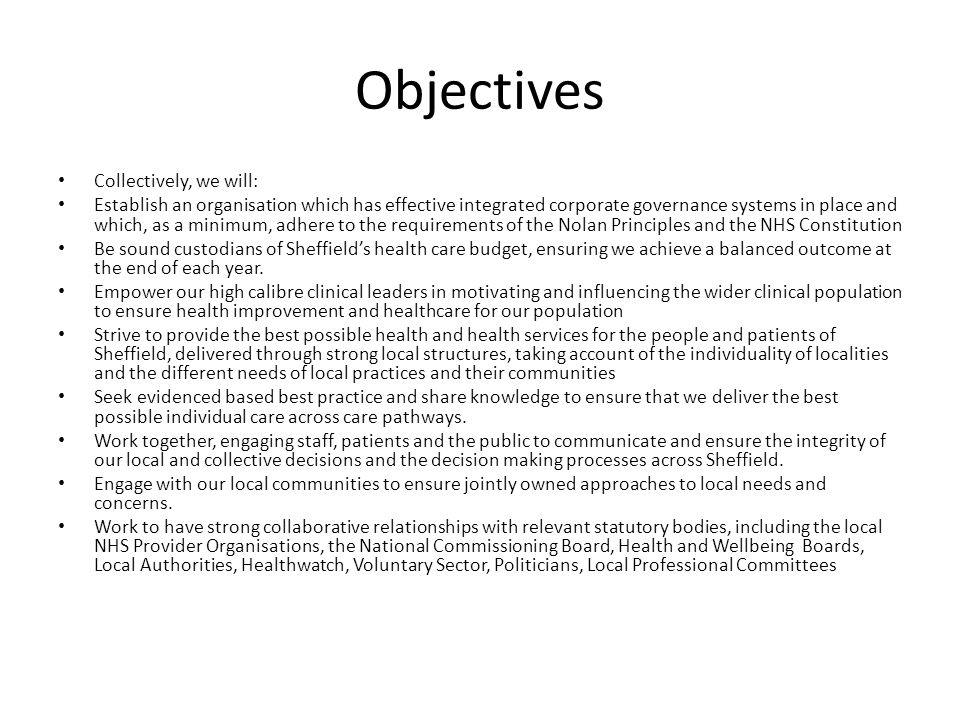 Objectives Collectively, we will: Establish an organisation which has effective integrated corporate governance systems in place and which, as a minimum, adhere to the requirements of the Nolan Principles and the NHS Constitution Be sound custodians of Sheffield's health care budget, ensuring we achieve a balanced outcome at the end of each year.