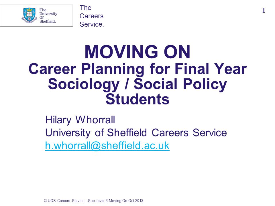 The Careers Service. MOVING ON Career Planning for Final Year Sociology / Social Policy Students Hilary Whorrall University of Sheffield Careers Servi