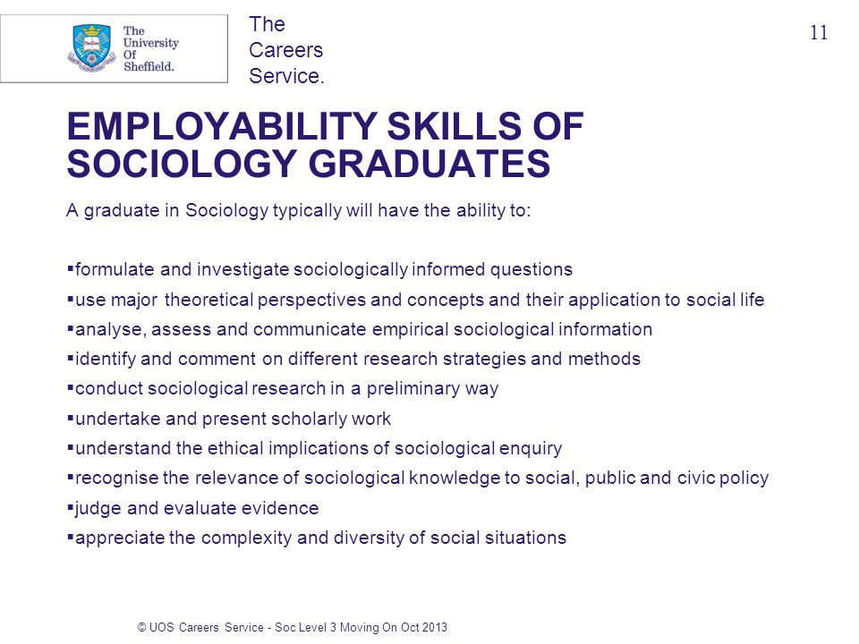 The Careers Service. EMPLOYABILITY SKILLS OF SOCIOLOGY GRADUATES A graduate in Sociology typically will have the ability to:  formulate and investiga