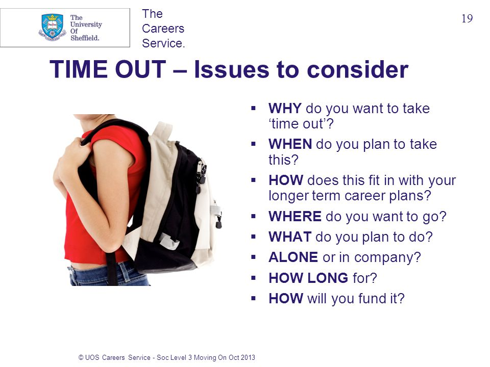 The Careers Service. © UOS Careers Service - Soc Level 3 Moving On Oct 2013 TIME OUT – Issues to consider  WHY do you want to take 'time out'?  WHEN