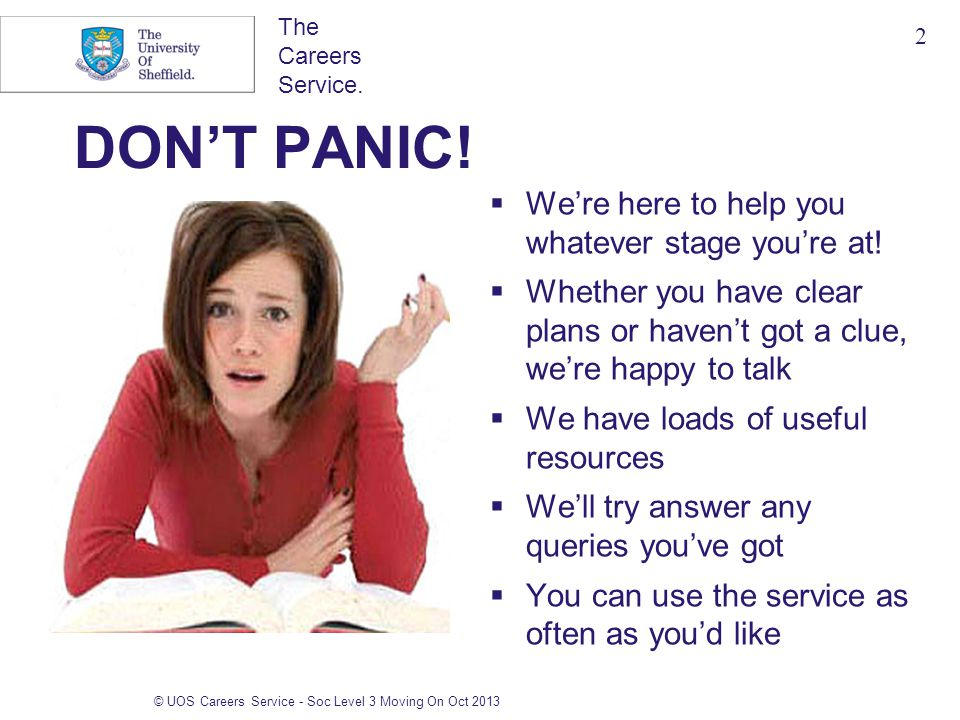 The Careers Service. DON'T PANIC!  We're here to help you whatever stage you're at!  Whether you have clear plans or haven't got a clue, we're happy