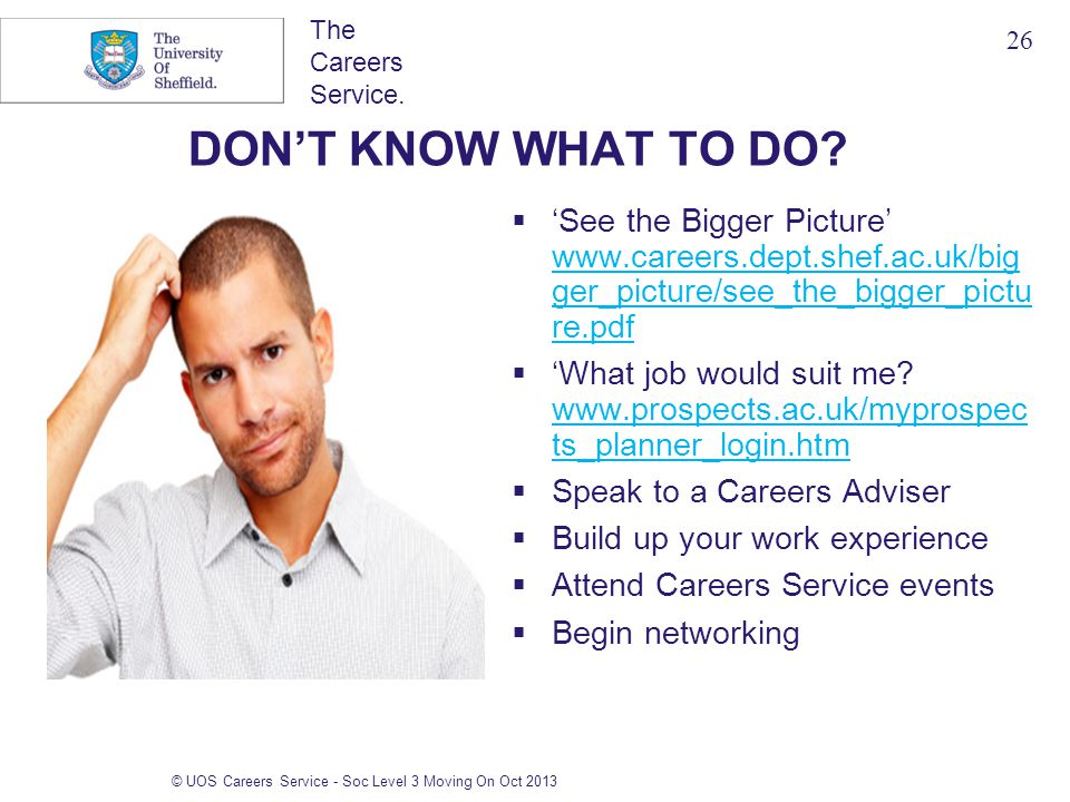 The Careers Service. © UOS Careers Service - Soc Level 3 Moving On Oct 2013 DON'T KNOW WHAT TO DO?  'See the Bigger Picture' www.careers.dept.shef.ac