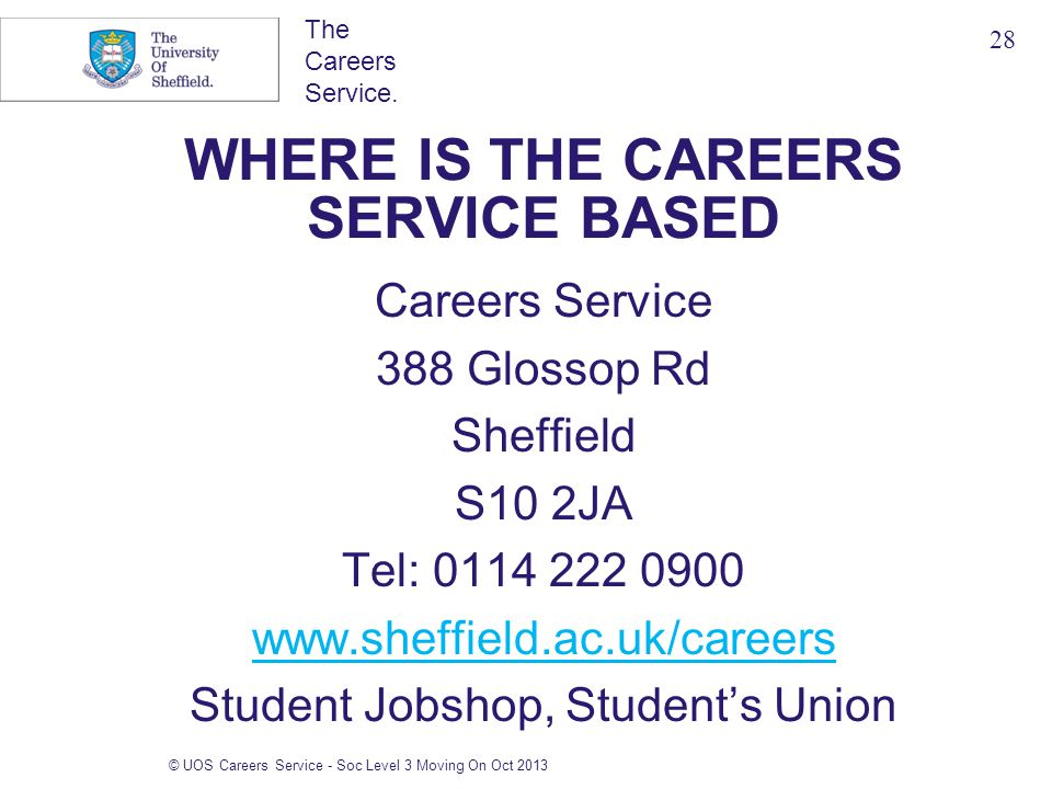 The Careers Service. © UOS Careers Service - Soc Level 3 Moving On Oct 2013 WHERE IS THE CAREERS SERVICE BASED Careers Service 388 Glossop Rd Sheffiel