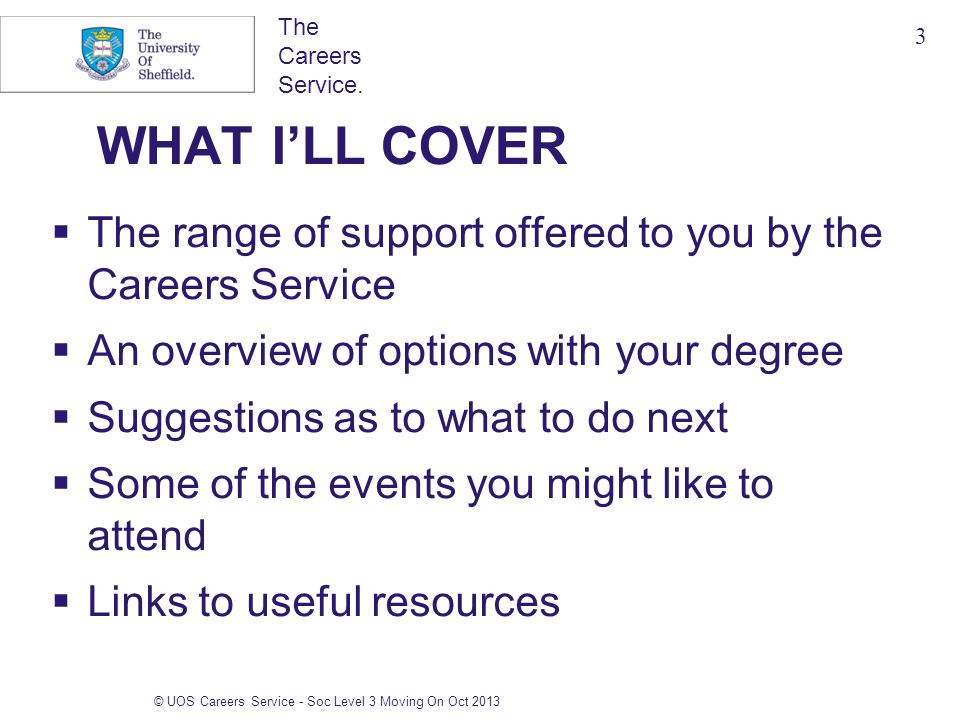 The Careers Service. © UOS Careers Service - Soc Level 3 Moving On Oct 2013 WHAT I'LL COVER  The range of support offered to you by the Careers Servi