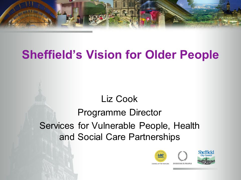 Sheffield's Vision for Older People Liz Cook Programme Director Services for Vulnerable People, Health and Social Care Partnerships