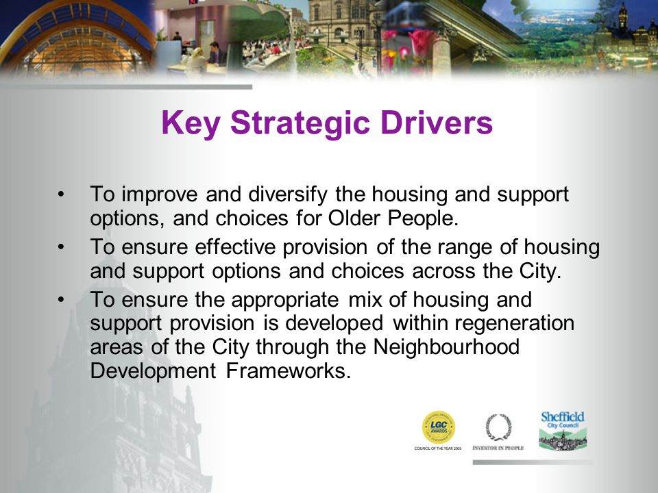 Key Strategic Drivers To improve and diversify the housing and support options, and choices for Older People.