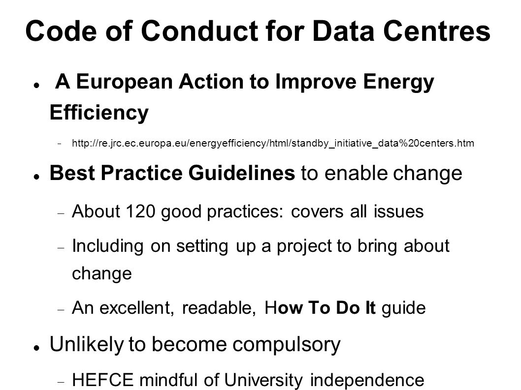 Code of Conduct for Data Centres A European Action to Improve Energy Efficiency  http://re.jrc.ec.europa.eu/energyefficiency/html/standby_initiative_data%20centers.htm Best Practice Guidelines to enable change  About 120 good practices: covers all issues  Including on setting up a project to bring about change  An excellent, readable, How To Do It guide Unlikely to become compulsory  HEFCE mindful of University independence  But possibly unavoidable.