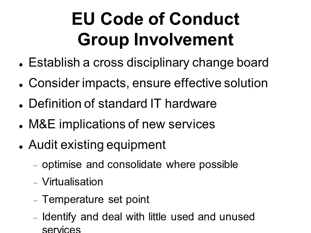 EU Code of Conduct Group Involvement Establish a cross disciplinary change board Consider impacts, ensure effective solution Definition of standard IT hardware M&E implications of new services Audit existing equipment  optimise and consolidate where possible  Virtualisation  Temperature set point  Identify and deal with little used and unused services
