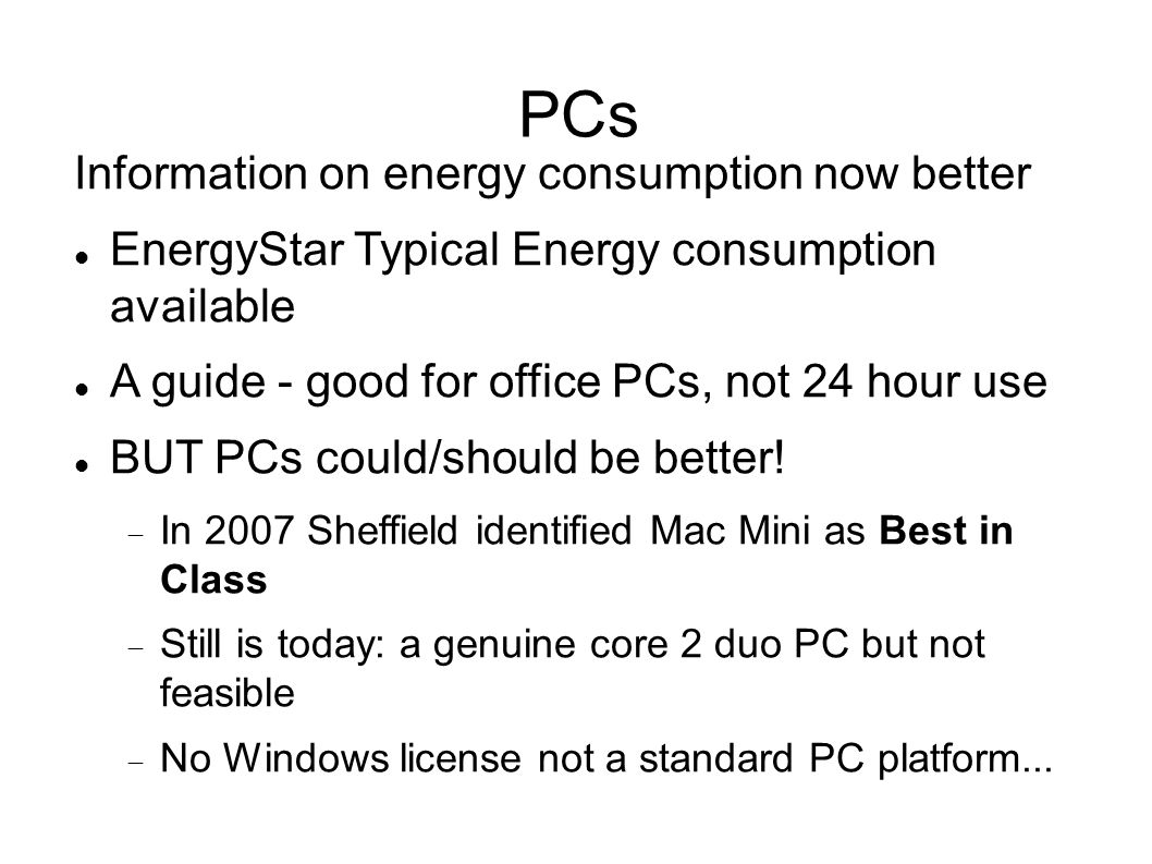 PCs Information on energy consumption now better EnergyStar Typical Energy consumption available A guide - good for office PCs, not 24 hour use BUT PCs could/should be better.