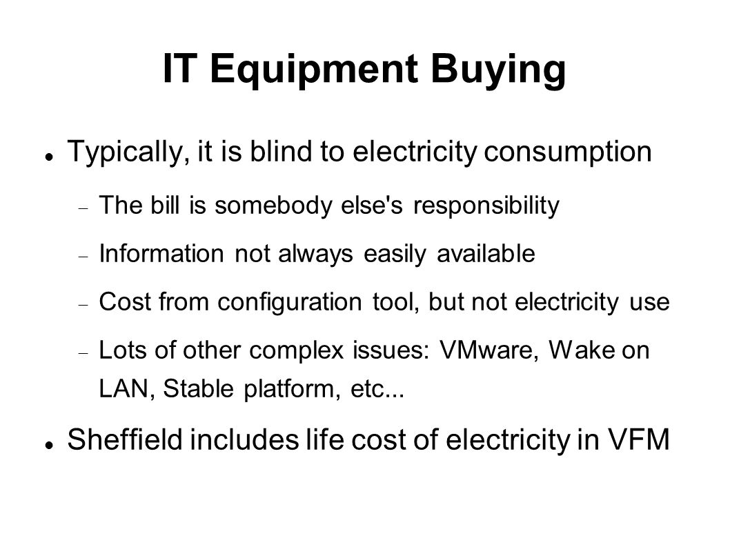 IT Equipment Buying Typically, it is blind to electricity consumption  The bill is somebody else s responsibility  Information not always easily available  Cost from configuration tool, but not electricity use  Lots of other complex issues: VMware, Wake on LAN, Stable platform, etc...