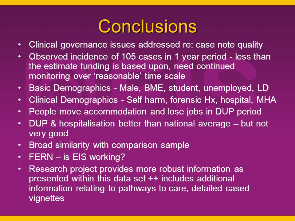 Conclusions Clinical governance issues addressed re: case note quality Observed incidence of 105 cases in 1 year period - less than the estimate funding is based upon, need continued monitoring over 'reasonable' time scale Basic Demographics - Male, BME, student, unemployed, LD Clinical Demographics - Self harm, forensic Hx, hospital, MHA People move accommodation and lose jobs in DUP period DUP & hospitalisation better than national average – but not very good Broad similarity with comparison sample FERN – is EIS working.