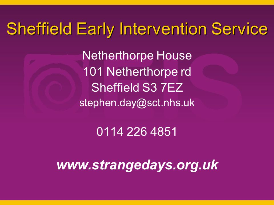 Sheffield Early Intervention Service Netherthorpe House 101 Netherthorpe rd Sheffield S3 7EZ stephen.day@sct.nhs.uk 0114 226 4851 www.strangedays.org.uk
