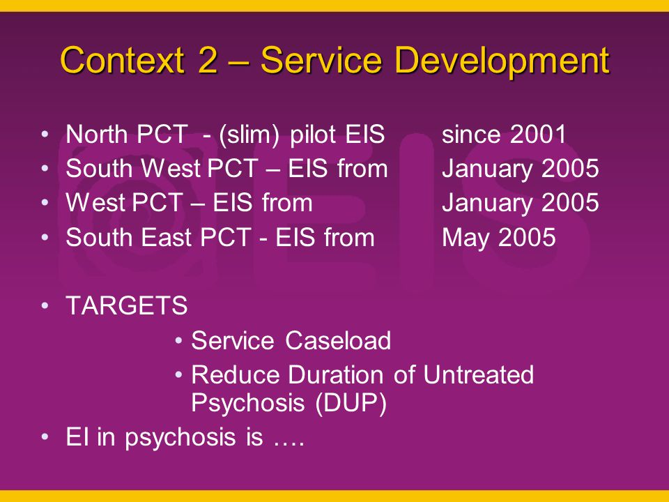 Context 2 – Service Development North PCT - (slim) pilot EIS since 2001 South West PCT – EIS from January 2005 West PCT – EIS from January 2005 South