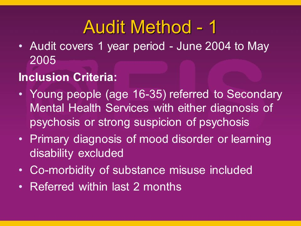 Audit Method - 1 Audit covers 1 year period - June 2004 to May 2005 Inclusion Criteria: Young people (age 16-35) referred to Secondary Mental Health Services with either diagnosis of psychosis or strong suspicion of psychosis Primary diagnosis of mood disorder or learning disability excluded Co-morbidity of substance misuse included Referred within last 2 months