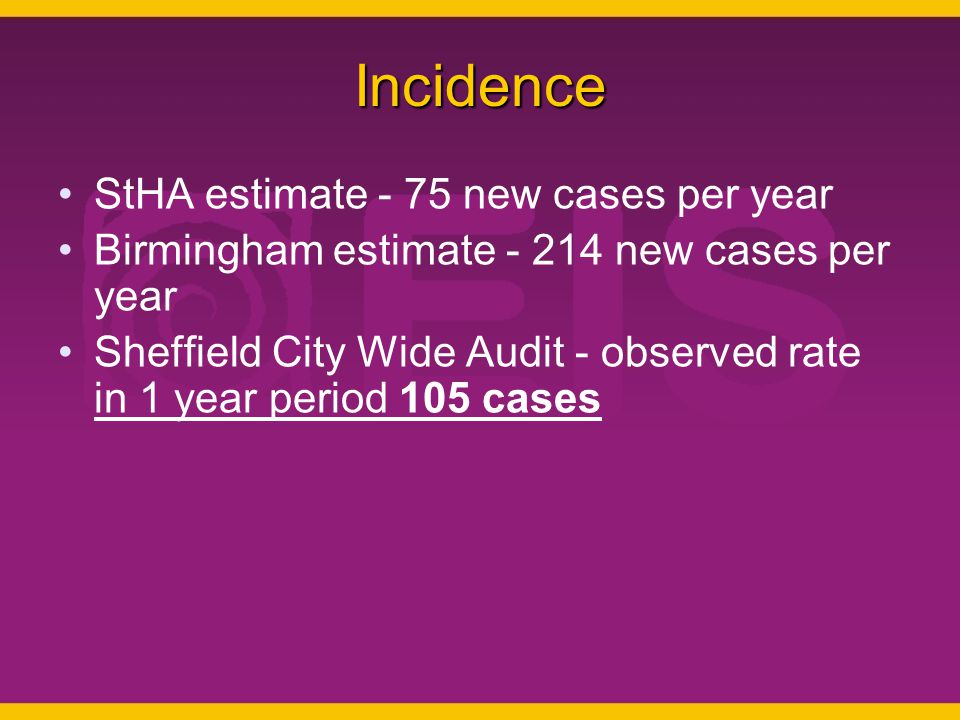 Incidence StHA estimate - 75 new cases per year Birmingham estimate - 214 new cases per year Sheffield City Wide Audit - observed rate in 1 year period 105 cases