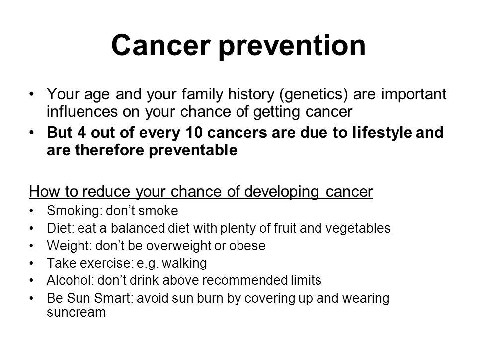 Cancer prevention Your age and your family history (genetics) are important influences on your chance of getting cancer But 4 out of every 10 cancers are due to lifestyle and are therefore preventable How to reduce your chance of developing cancer Smoking: don't smoke Diet: eat a balanced diet with plenty of fruit and vegetables Weight: don't be overweight or obese Take exercise: e.g.
