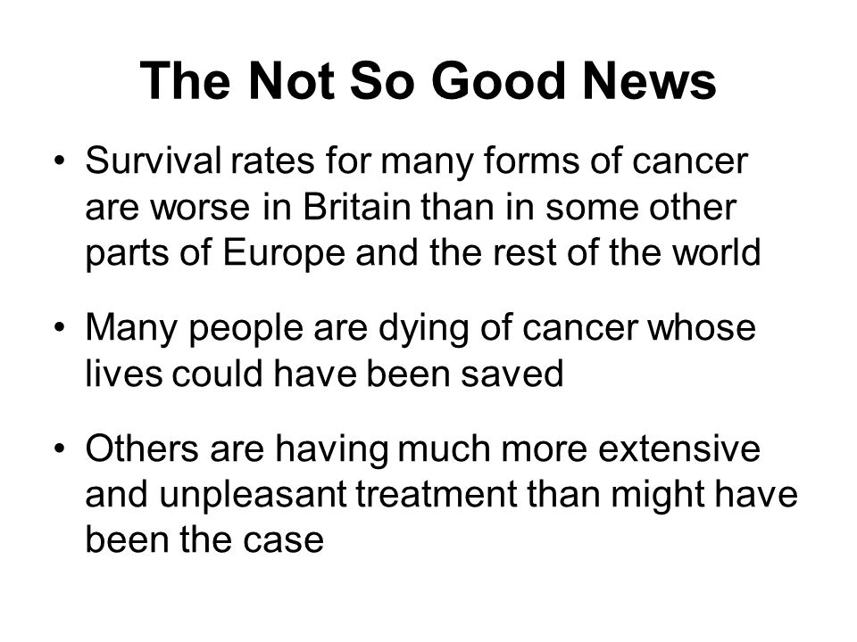 The Not So Good News Survival rates for many forms of cancer are worse in Britain than in some other parts of Europe and the rest of the world Many people are dying of cancer whose lives could have been saved Others are having much more extensive and unpleasant treatment than might have been the case
