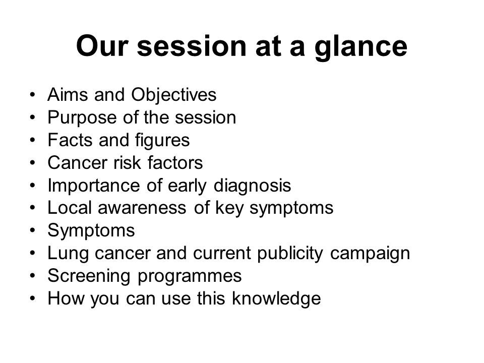 Our session at a glance Aims and Objectives Purpose of the session Facts and figures Cancer risk factors Importance of early diagnosis Local awareness of key symptoms Symptoms Lung cancer and current publicity campaign Screening programmes How you can use this knowledge