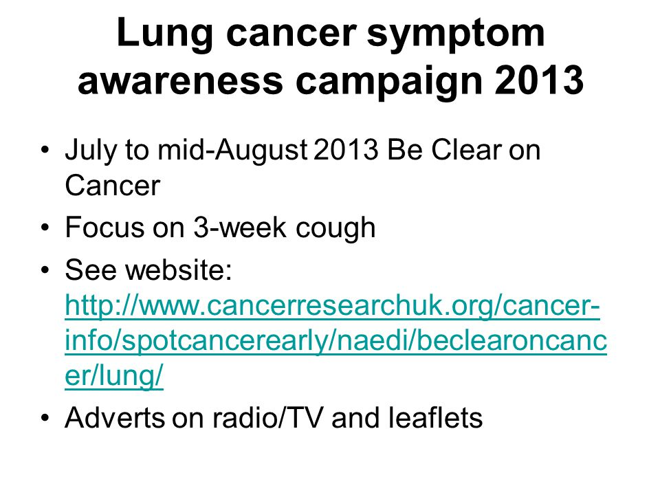 Lung cancer symptom awareness campaign 2013 July to mid-August 2013 Be Clear on Cancer Focus on 3-week cough See website: http://www.cancerresearchuk.org/cancer- info/spotcancerearly/naedi/beclearoncanc er/lung/ http://www.cancerresearchuk.org/cancer- info/spotcancerearly/naedi/beclearoncanc er/lung/ Adverts on radio/TV and leaflets