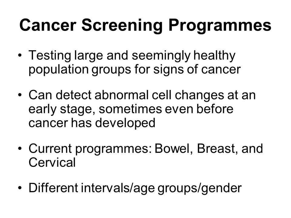 Cancer Screening Programmes Testing large and seemingly healthy population groups for signs of cancer Can detect abnormal cell changes at an early stage, sometimes even before cancer has developed Current programmes: Bowel, Breast, and Cervical Different intervals/age groups/gender