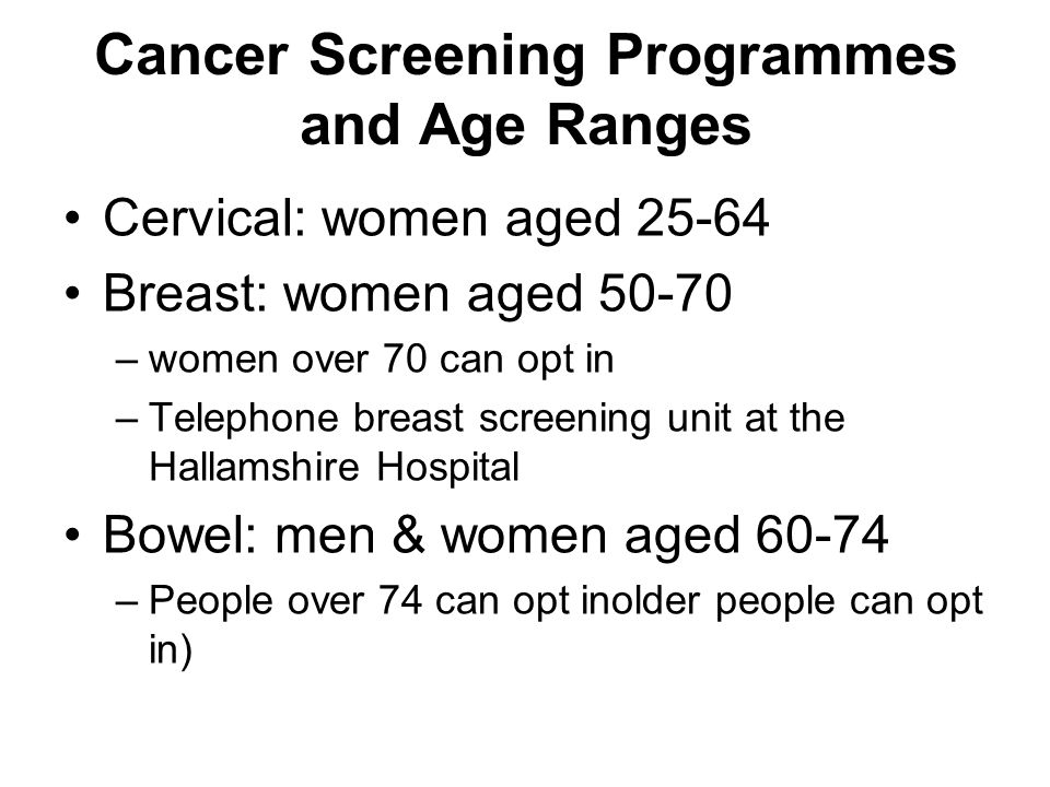 Cancer Screening Programmes and Age Ranges Cervical: women aged 25-64 Breast: women aged 50-70 –women over 70 can opt in –Telephone breast screening unit at the Hallamshire Hospital Bowel: men & women aged 60-74 –People over 74 can opt inolder people can opt in)