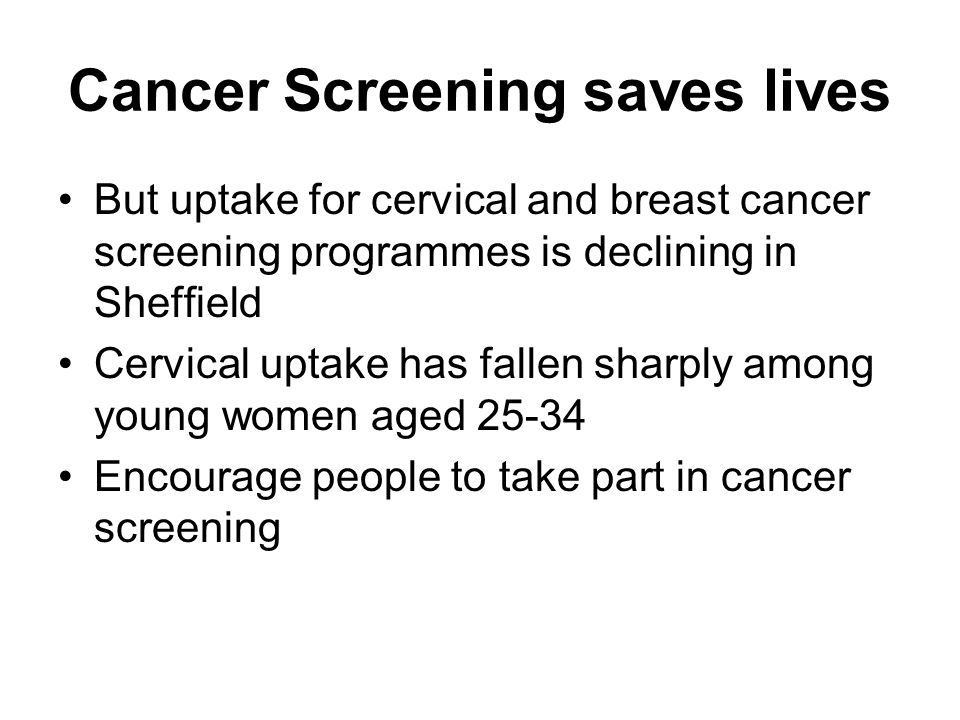 Cancer Screening saves lives But uptake for cervical and breast cancer screening programmes is declining in Sheffield Cervical uptake has fallen sharply among young women aged 25-34 Encourage people to take part in cancer screening