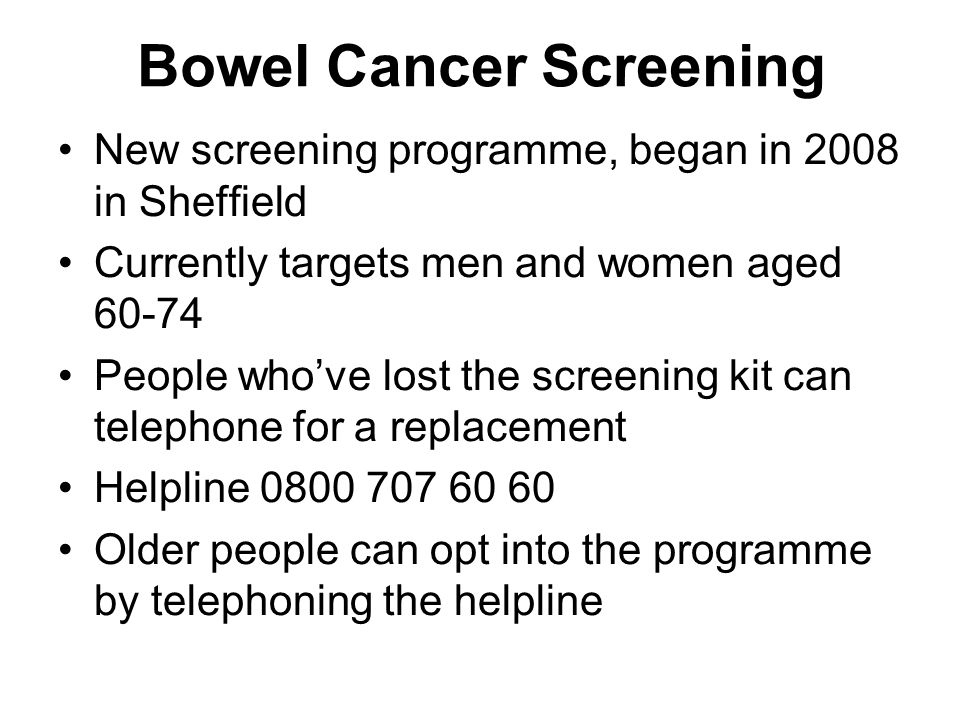 Bowel Cancer Screening New screening programme, began in 2008 in Sheffield Currently targets men and women aged 60-74 People who've lost the screening kit can telephone for a replacement Helpline 0800 707 60 60 Older people can opt into the programme by telephoning the helpline