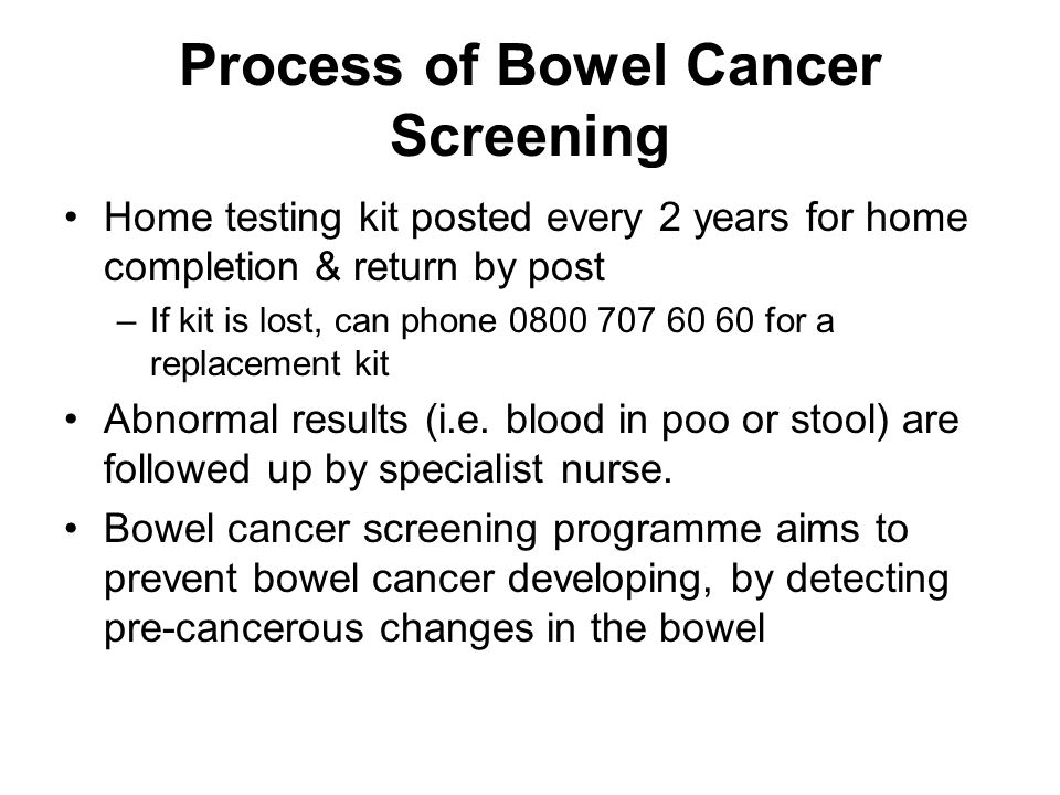 Process of Bowel Cancer Screening Home testing kit posted every 2 years for home completion & return by post –If kit is lost, can phone 0800 707 60 60 for a replacement kit Abnormal results (i.e.