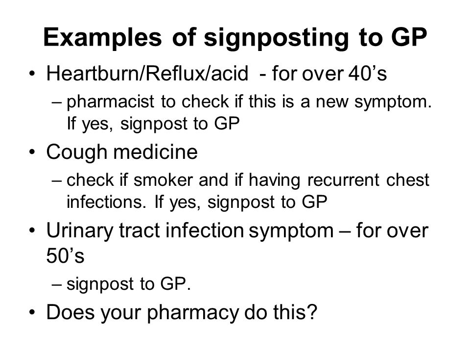 Examples of signposting to GP Heartburn/Reflux/acid - for over 40's –pharmacist to check if this is a new symptom.